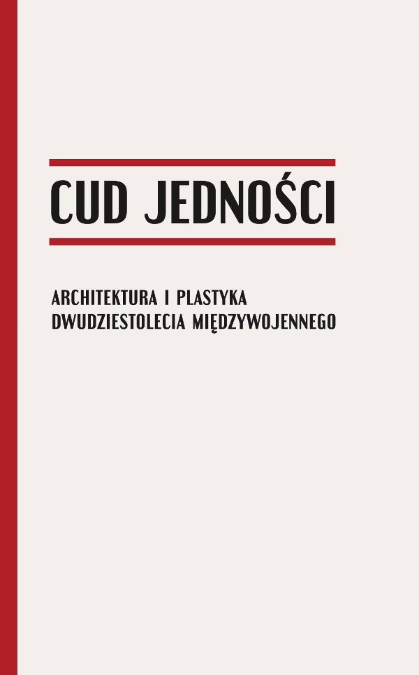 Cud jedności. Architektura i plastyka dwudziestolecia międzywojennego