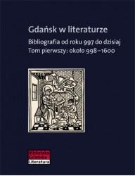 Gdańsk w literaturze. Bibliografia od roku 997 do dzisiaj, t. 1: ok. 998-1600