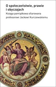 O społeczeństwie, prawie i obyczajach. Księga pamiątkowa ofiarowana profesorowi Jackowi Kurczewskiemu