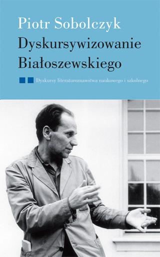 Dyskursywizowanie Białoszewskiego, t. 2: Dyskursy literaturoznawstwa literackiego i szkolnego