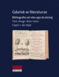 Gdańsk w literaturze. Bibliografia od roku 997 do dzisiaj, t. 2: 1601-1700, cz. 1: do 1656