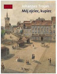 Mój ojciec, kupiec. Opowieści i wspomnienia z dziewiętnastowiecznego Gdańska